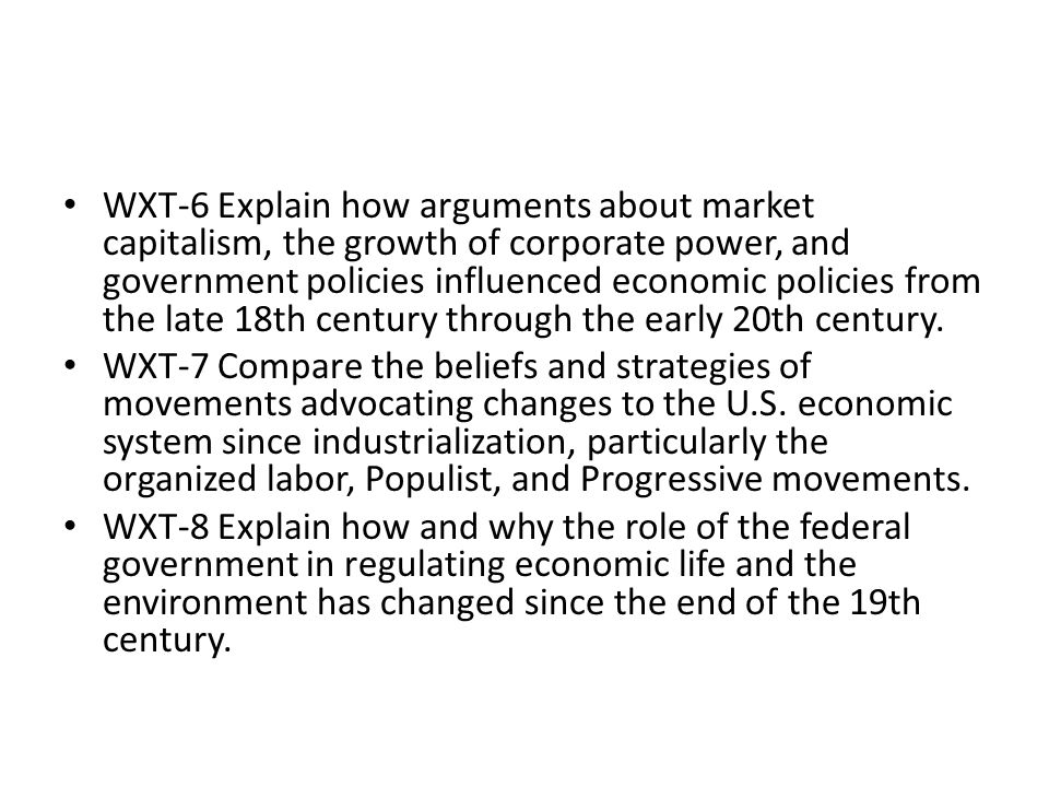 WXT-6 Explain how arguments about market capitalism, the growth of corporate power, and government policies influenced economic policies from the late 18th century through the early 20th century.
