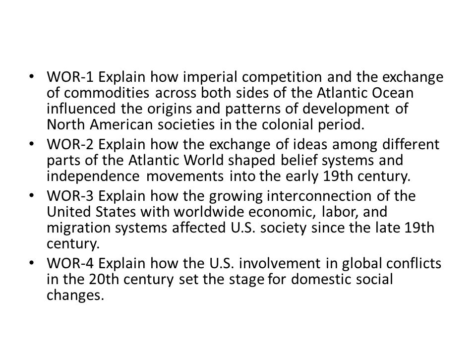 WOR-1 Explain how imperial competition and the exchange of commodities across both sides of the Atlantic Ocean influenced the origins and patterns of development of North American societies in the colonial period.