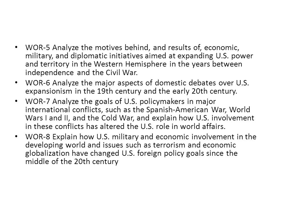 WOR-5 Analyze the motives behind, and results of, economic, military, and diplomatic initiatives aimed at expanding U.S. power and territory in the Western Hemisphere in the years between independence and the Civil War.