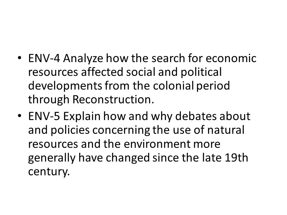 ENV-4 Analyze how the search for economic resources affected social and political developments from the colonial period through Reconstruction.