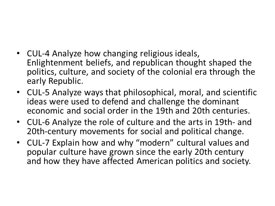 CUL-4 Analyze how changing religious ideals, Enlightenment beliefs, and republican thought shaped the politics, culture, and society of the colonial era through the early Republic.