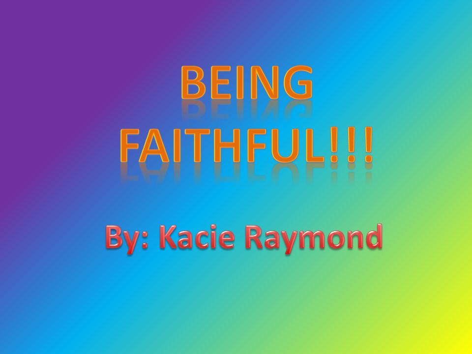 Being Faithful!!! By: Kacie Raymond