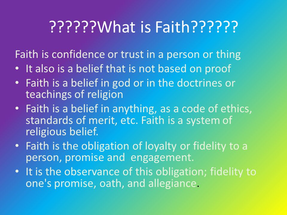 What is Faith Faith is confidence or trust in a person or thing. It also is a belief that is not based on proof.