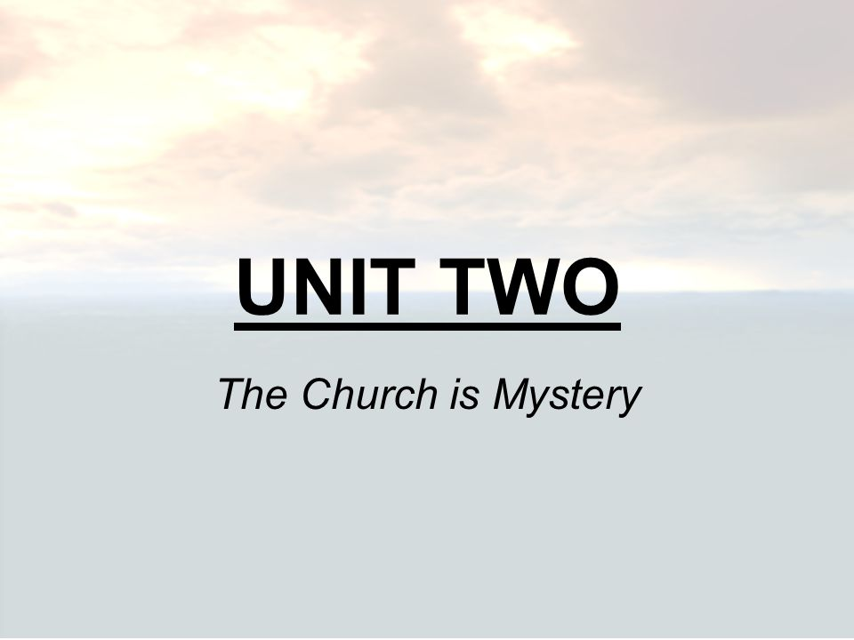 UNIT TWO The Church is Mystery