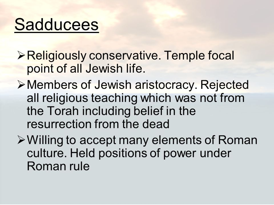 Sadducees Religiously conservative. Temple focal point of all Jewish life.