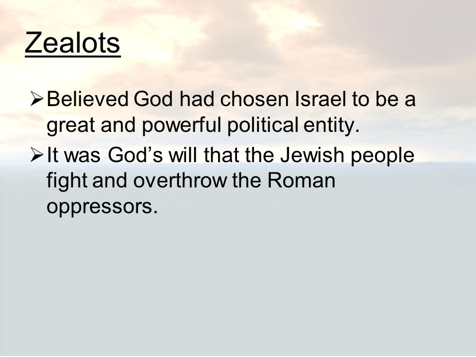 Zealots Believed God had chosen Israel to be a great and powerful political entity.