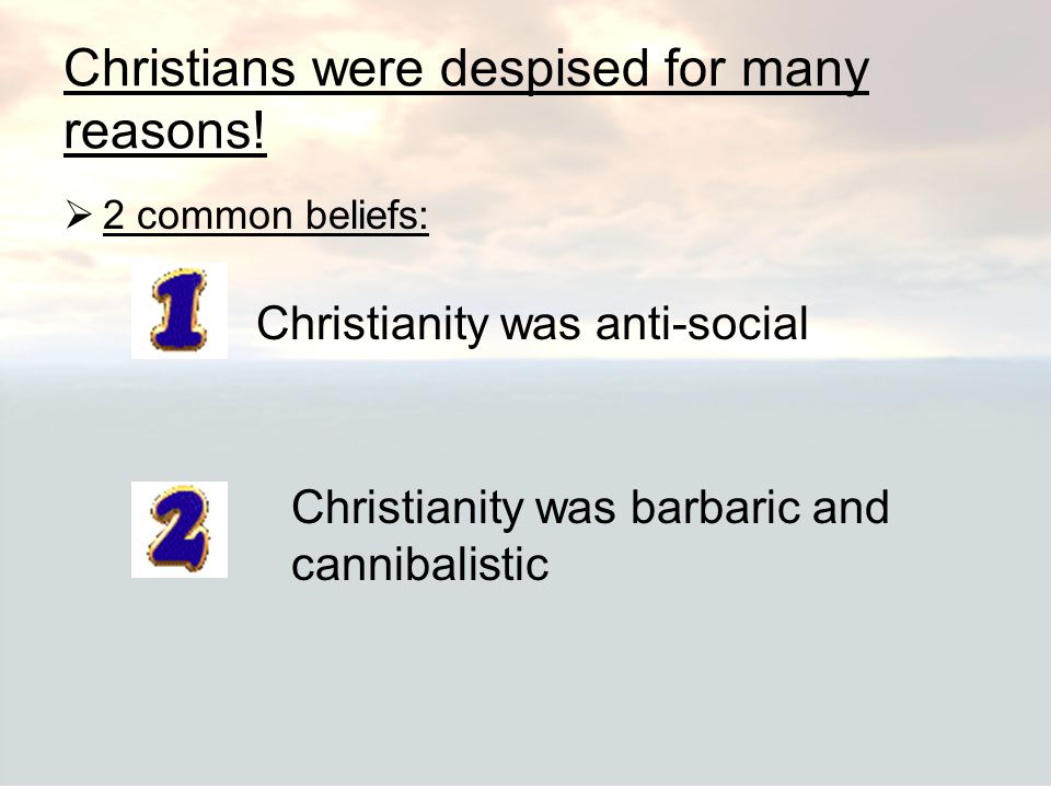 Christians were despised for many reasons!