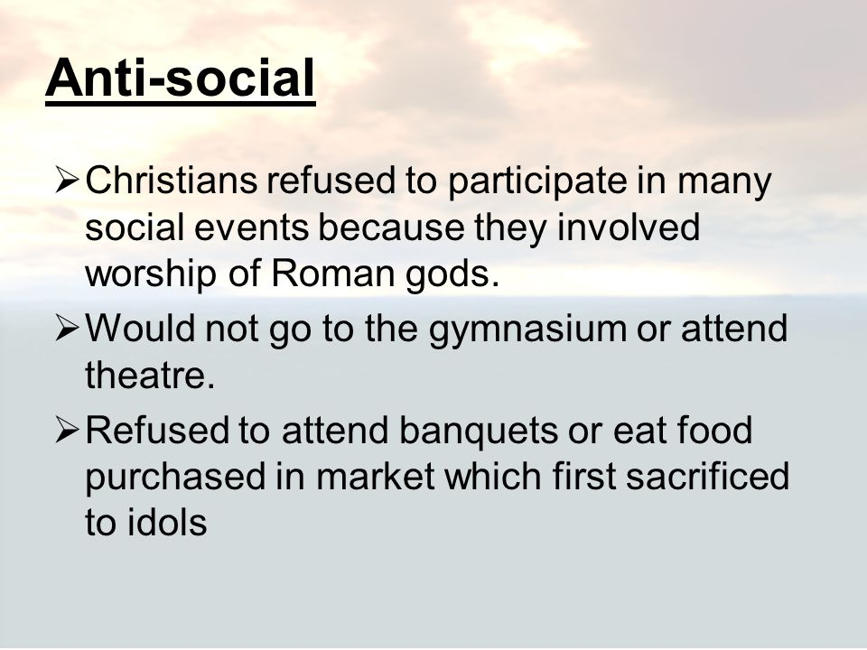 Anti-social Christians refused to participate in many social events because they involved worship of Roman gods.