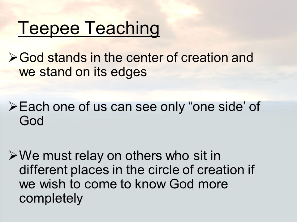 Teepee Teaching God stands in the center of creation and we stand on its edges. Each one of us can see only one side' of God.