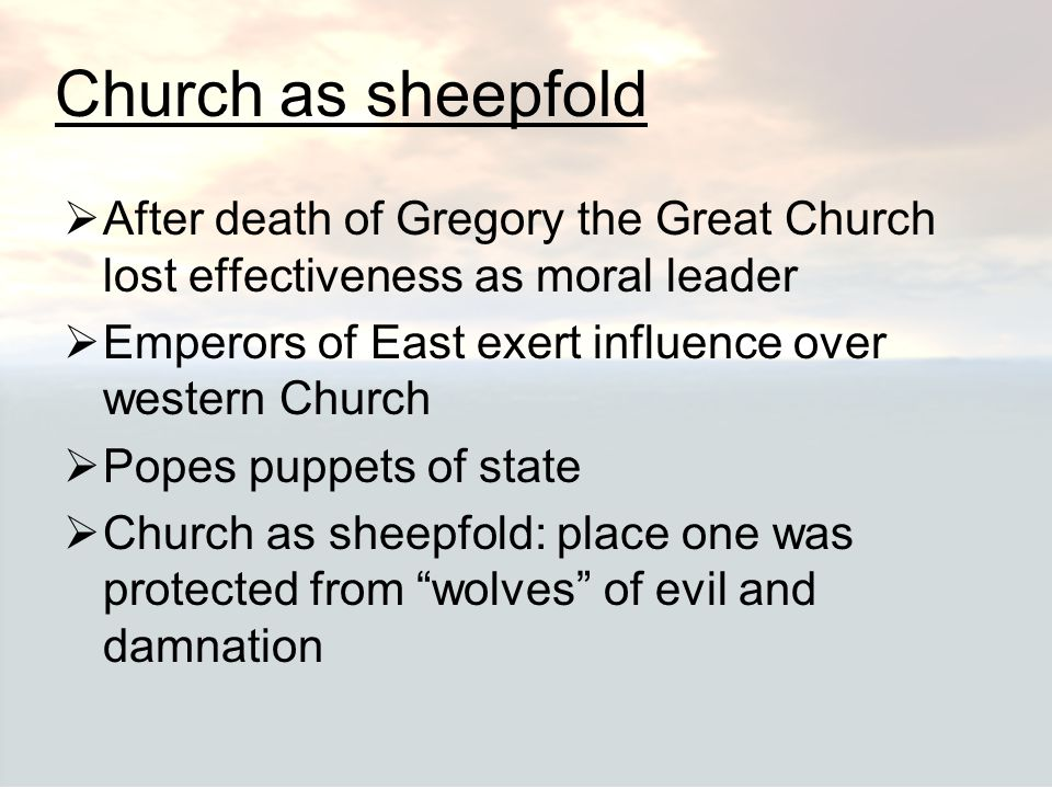 Church as sheepfold After death of Gregory the Great Church lost effectiveness as moral leader. Emperors of East exert influence over western Church.