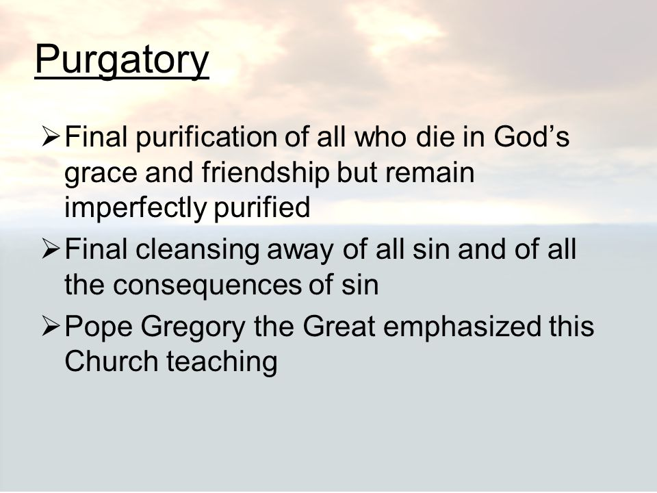 Purgatory Final purification of all who die in God's grace and friendship but remain imperfectly purified.