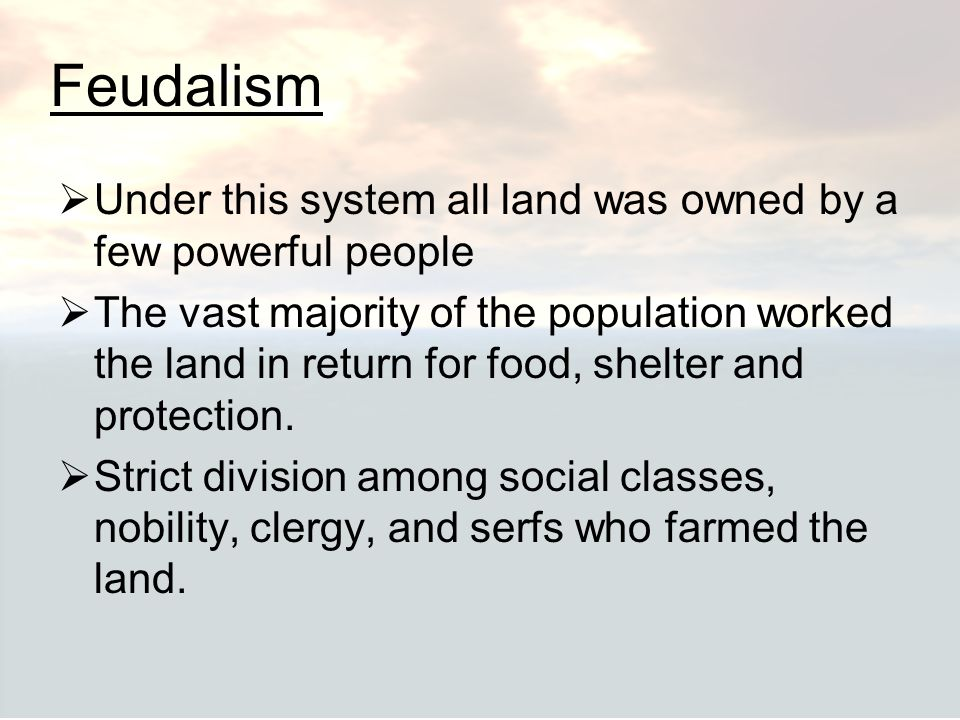 Feudalism Under this system all land was owned by a few powerful people.