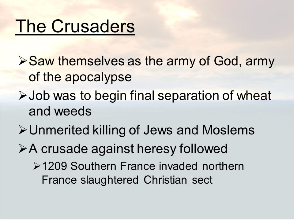 The Crusaders Saw themselves as the army of God, army of the apocalypse. Job was to begin final separation of wheat and weeds.