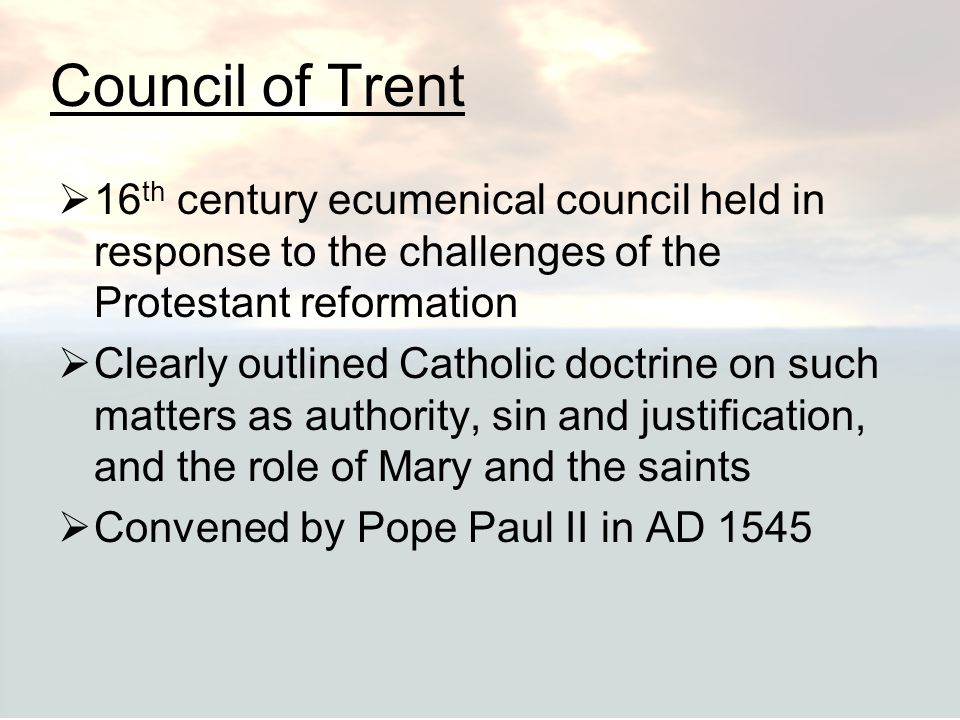 Council of Trent 16th century ecumenical council held in response to the challenges of the Protestant reformation.