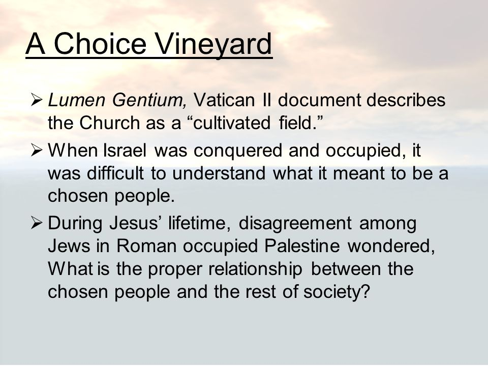 A Choice Vineyard Lumen Gentium, Vatican II document describes the Church as a cultivated field.