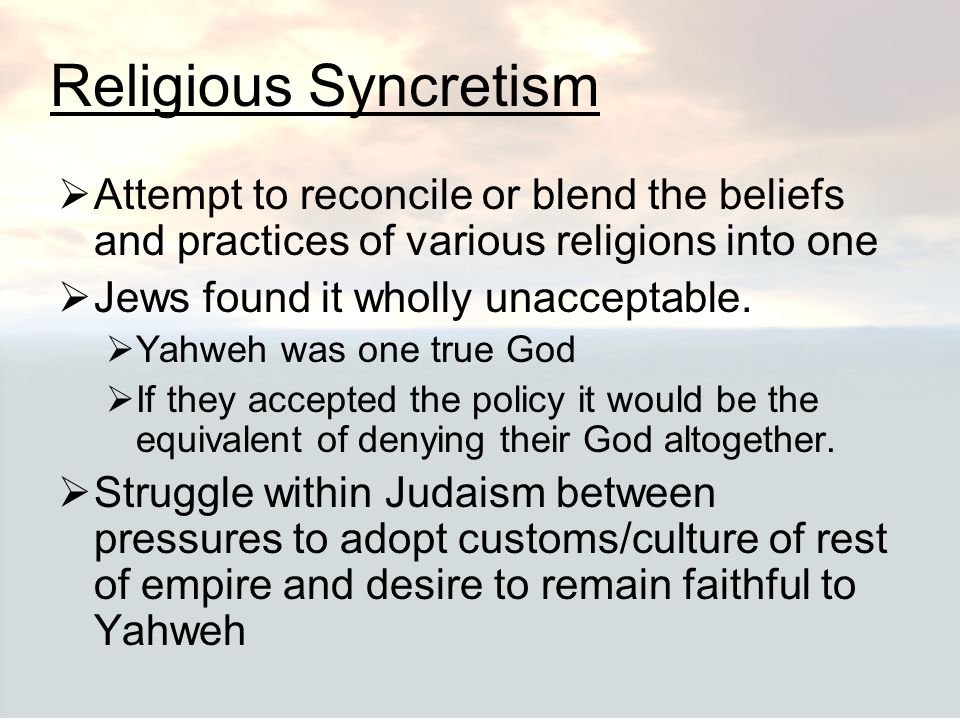 Religious Syncretism Attempt to reconcile or blend the beliefs and practices of various religions into one.