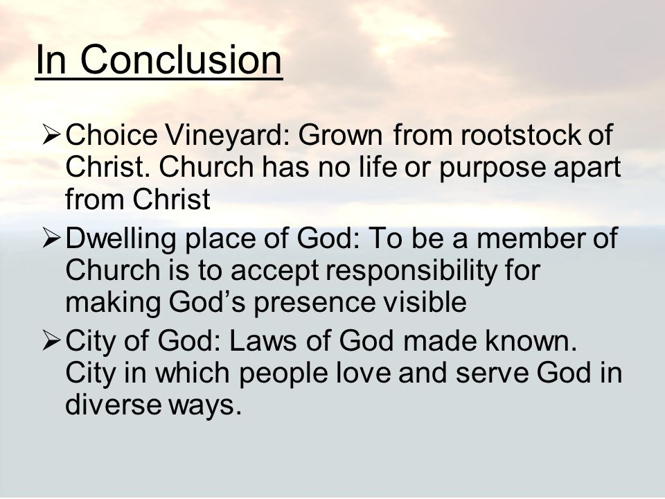 In Conclusion Choice Vineyard: Grown from rootstock of Christ. Church has no life or purpose apart from Christ.