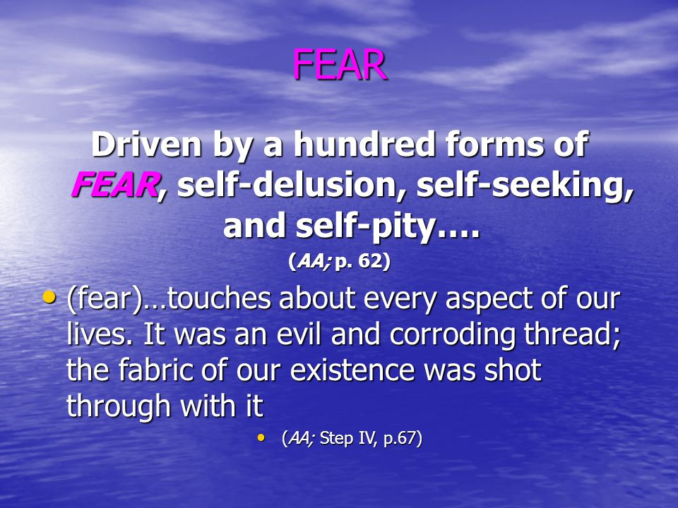 FEAR Driven by a hundred forms of FEAR, self-delusion, self-seeking, and self-pity…. (AA; p. 62)