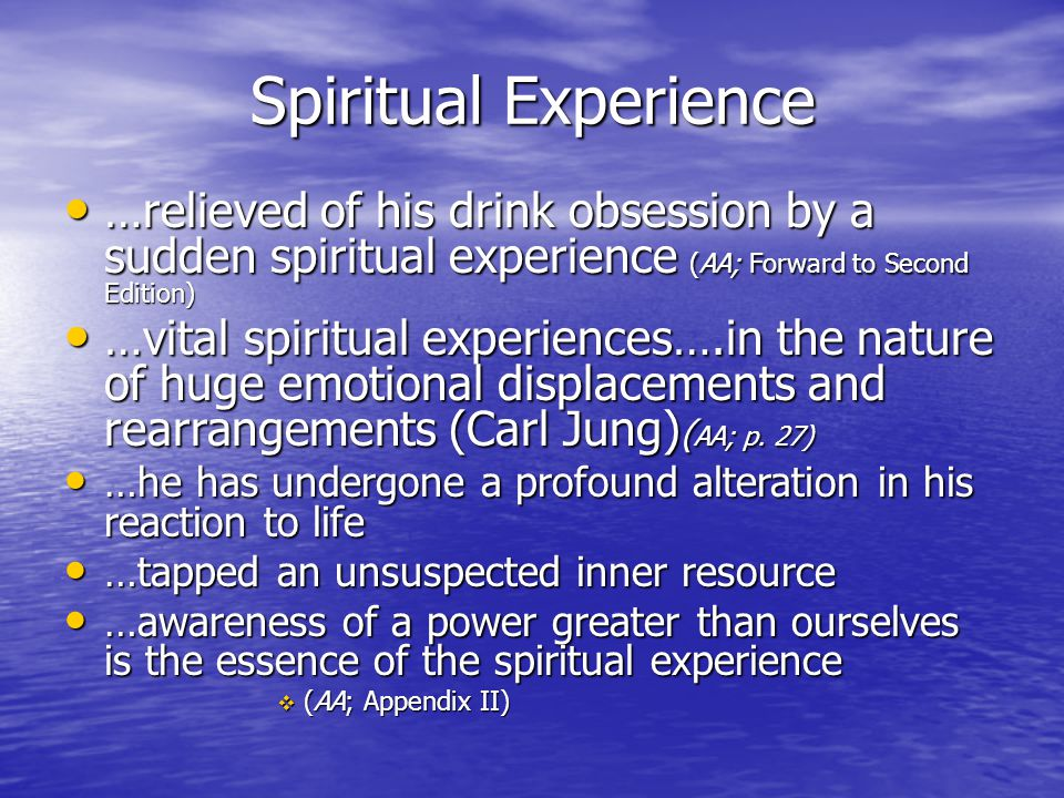 Spiritual Experience …relieved of his drink obsession by a sudden spiritual experience (AA; Forward to Second Edition)