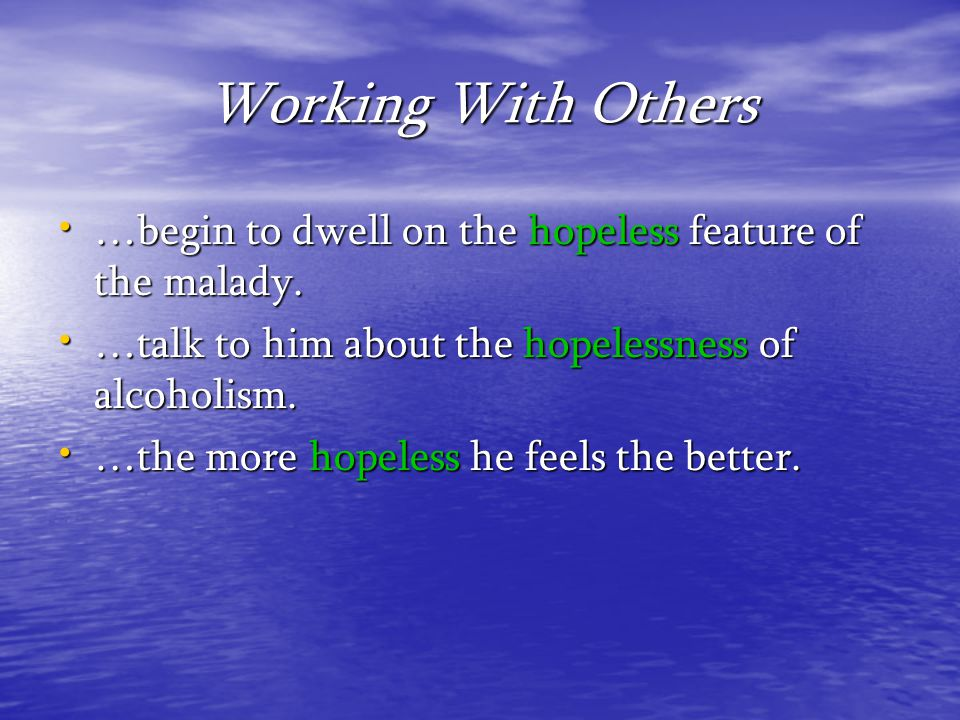 Working With Others …begin to dwell on the hopeless feature of the malady. …talk to him about the hopelessness of alcoholism.