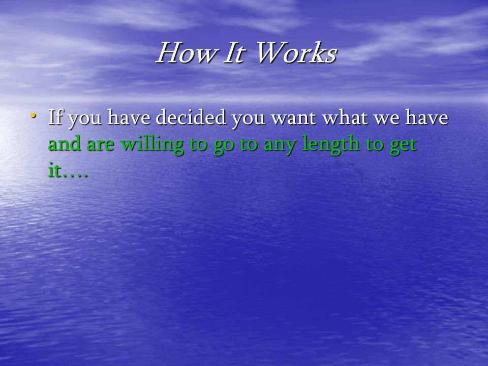 How It Works If you have decided you want what we have and are willing to go to any length to get it….