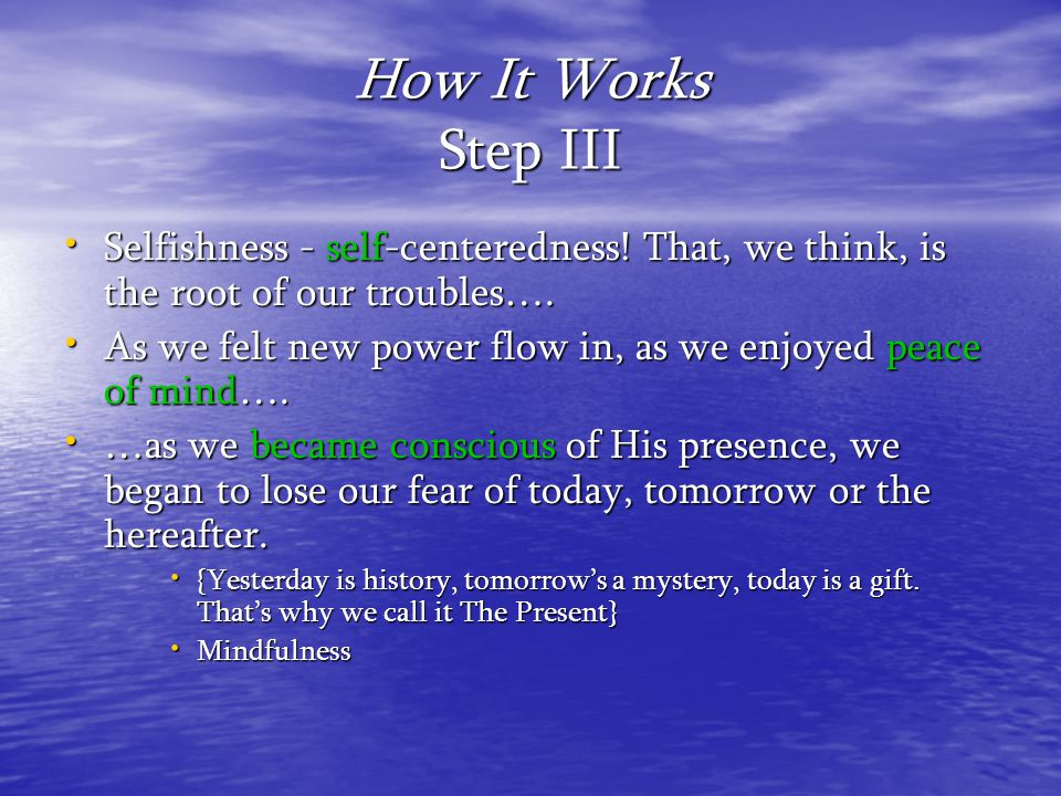 How It Works Step III Selfishness - self-centeredness! That, we think, is the root of our troubles….