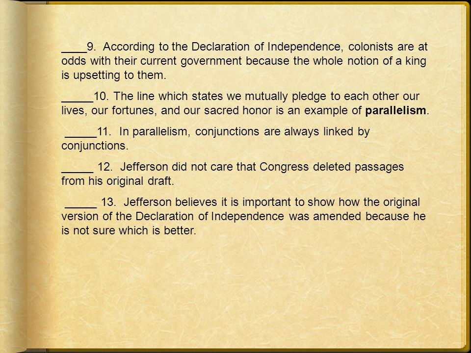 ____9. According to the Declaration of Independence, colonists are at odds with their current government because the whole notion of a king is upsetting to them.