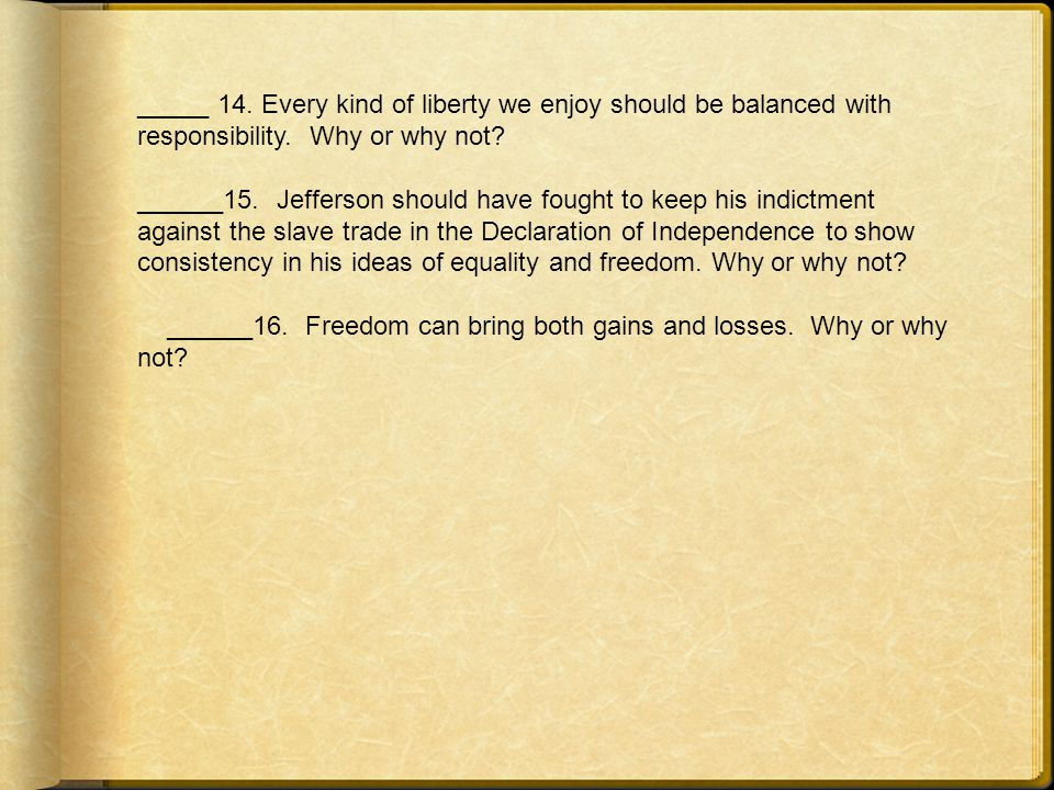 _____ 14. Every kind of liberty we enjoy should be balanced with responsibility. Why or why not