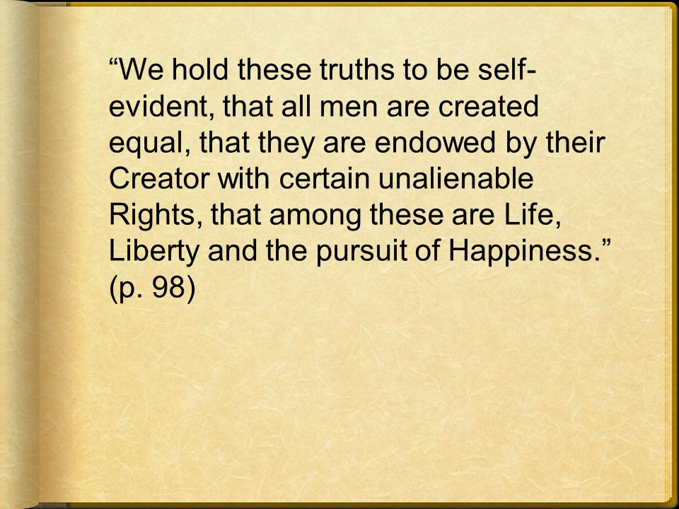 We hold these truths to be self-evident, that all men are created equal, that they are endowed by their Creator with certain unalienable Rights, that among these are Life, Liberty and the pursuit of Happiness. (p.