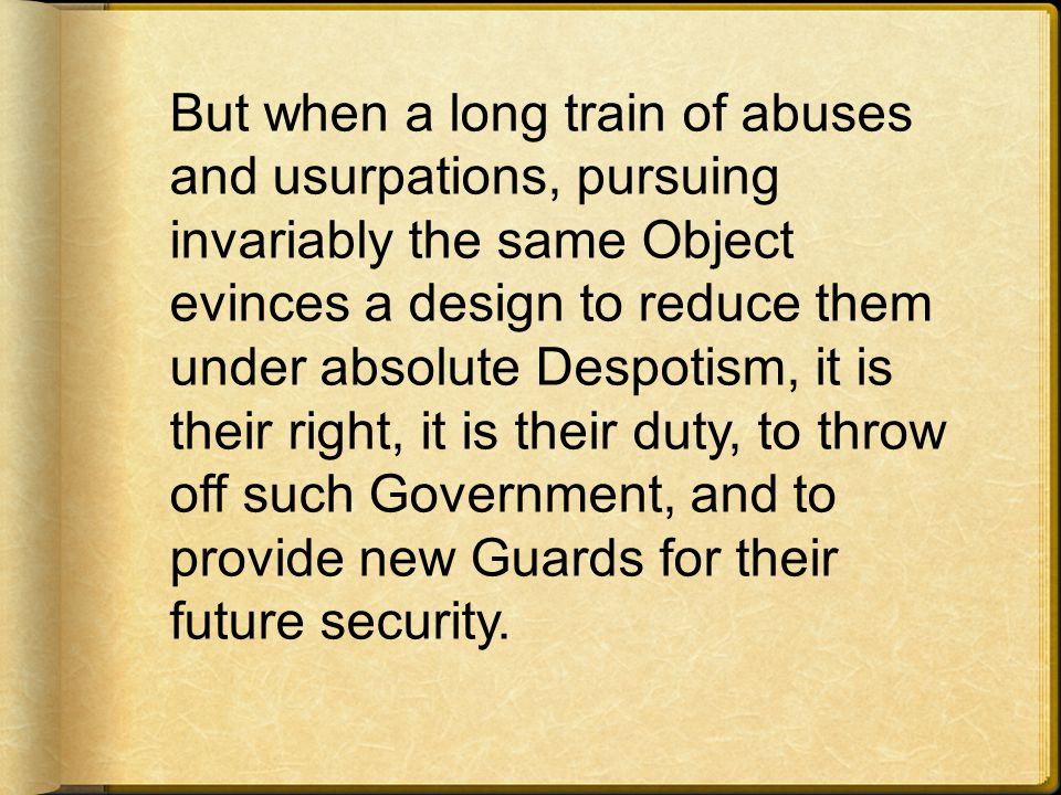 But when a long train of abuses and usurpations, pursuing invariably the same Object evinces a design to reduce them under absolute Despotism, it is their right, it is their duty, to throw off such Government, and to provide new Guards for their future security.