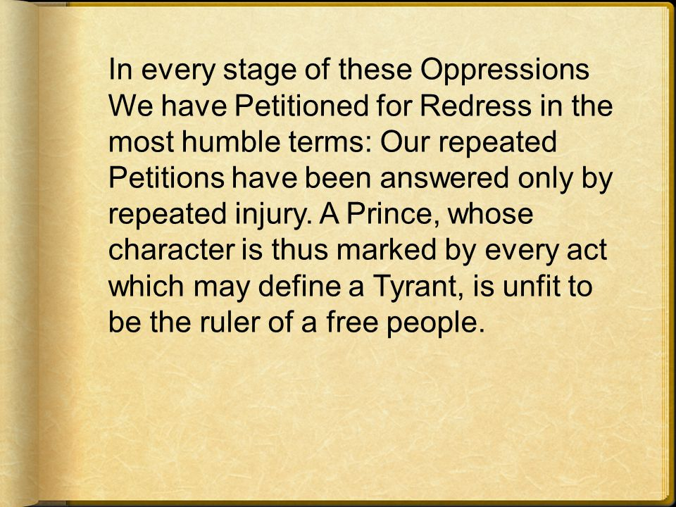 In every stage of these Oppressions We have Petitioned for Redress in the most humble terms: Our repeated Petitions have been answered only by repeated injury.