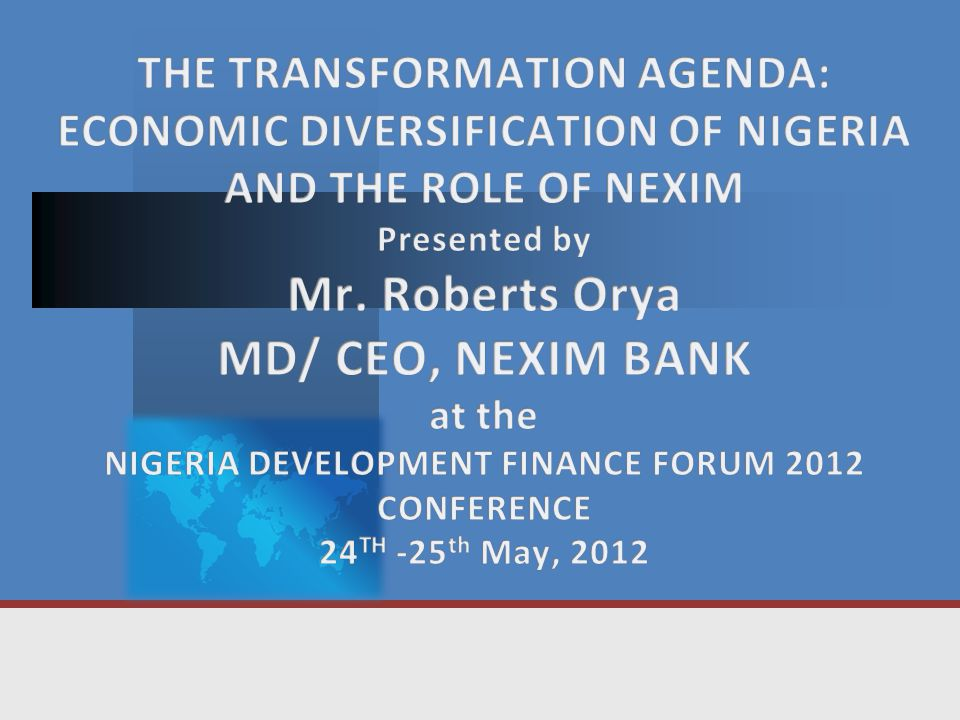 THE TRANSFORMATION AGENDA: ECONOMIC DIVERSIFICATION OF NIGERIA AND THE ROLE OF NEXIM Presented by Mr.