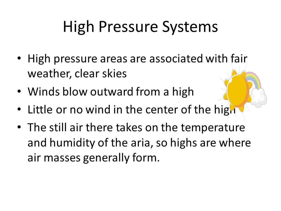 High Pressure Systems High pressure areas are associated with fair weather, clear skies. Winds blow outward from a high.