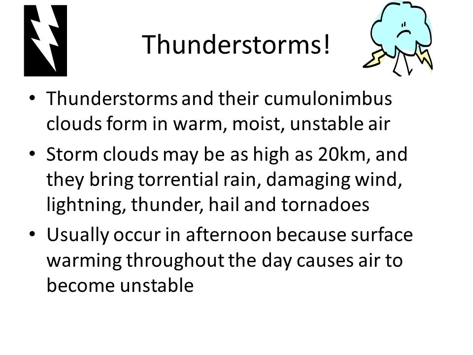 Thunderstorms! Thunderstorms and their cumulonimbus clouds form in warm, moist, unstable air.