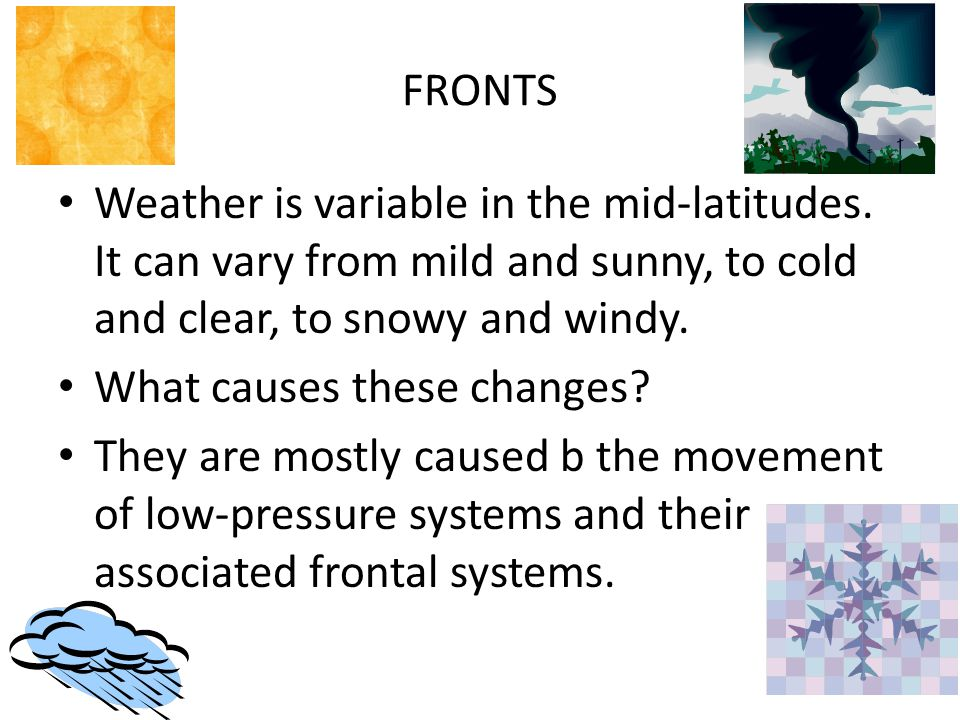 FRONTS Weather is variable in the mid-latitudes. It can vary from mild and sunny, to cold and clear, to snowy and windy.