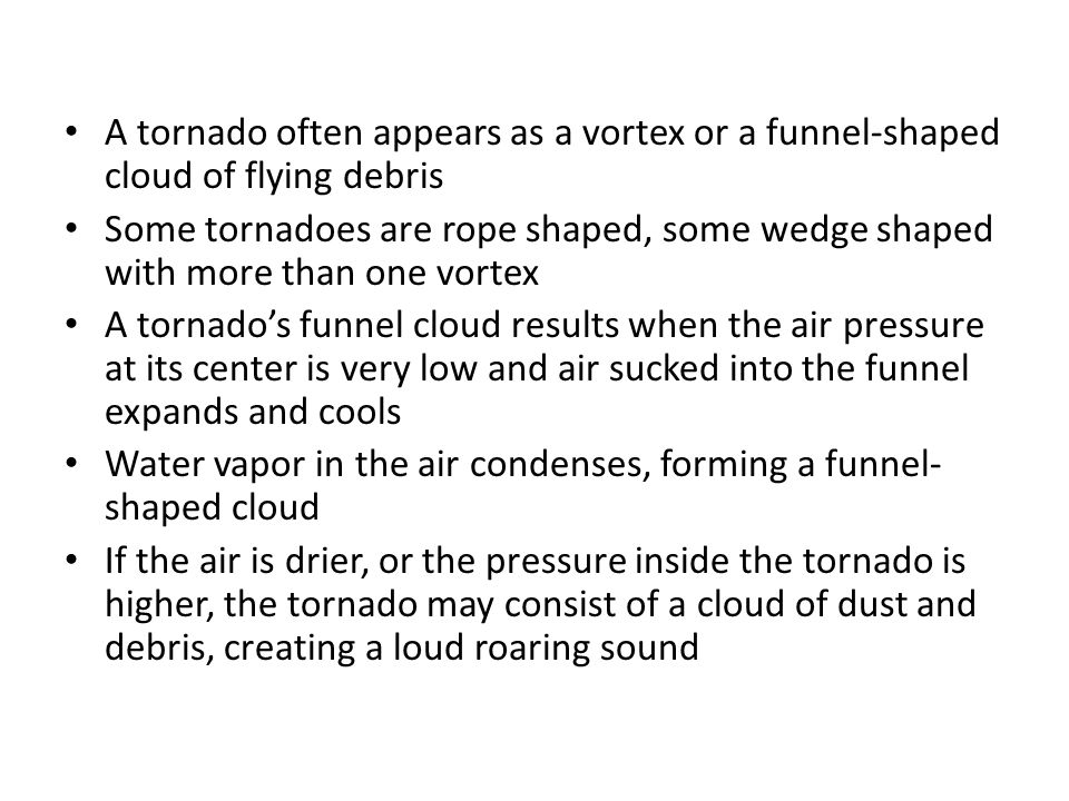 A tornado often appears as a vortex or a funnel-shaped cloud of flying debris