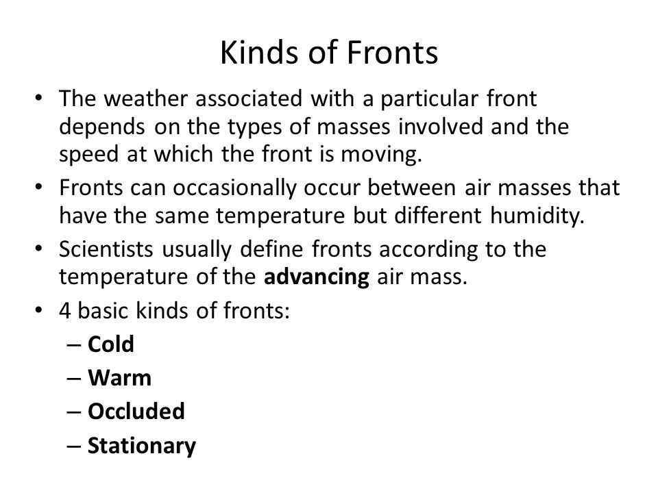 Kinds of Fronts The weather associated with a particular front depends on the types of masses involved and the speed at which the front is moving.