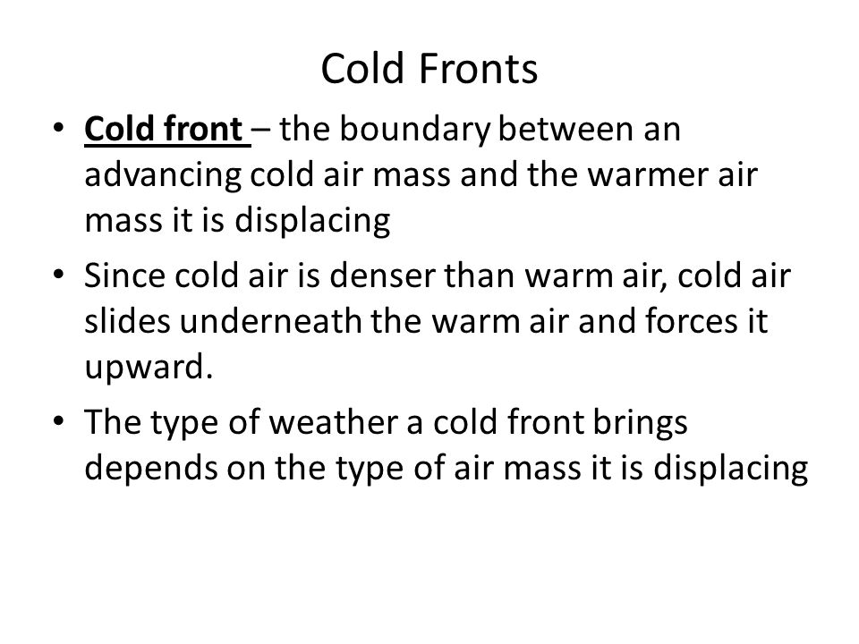 Cold Fronts Cold front – the boundary between an advancing cold air mass and the warmer air mass it is displacing.