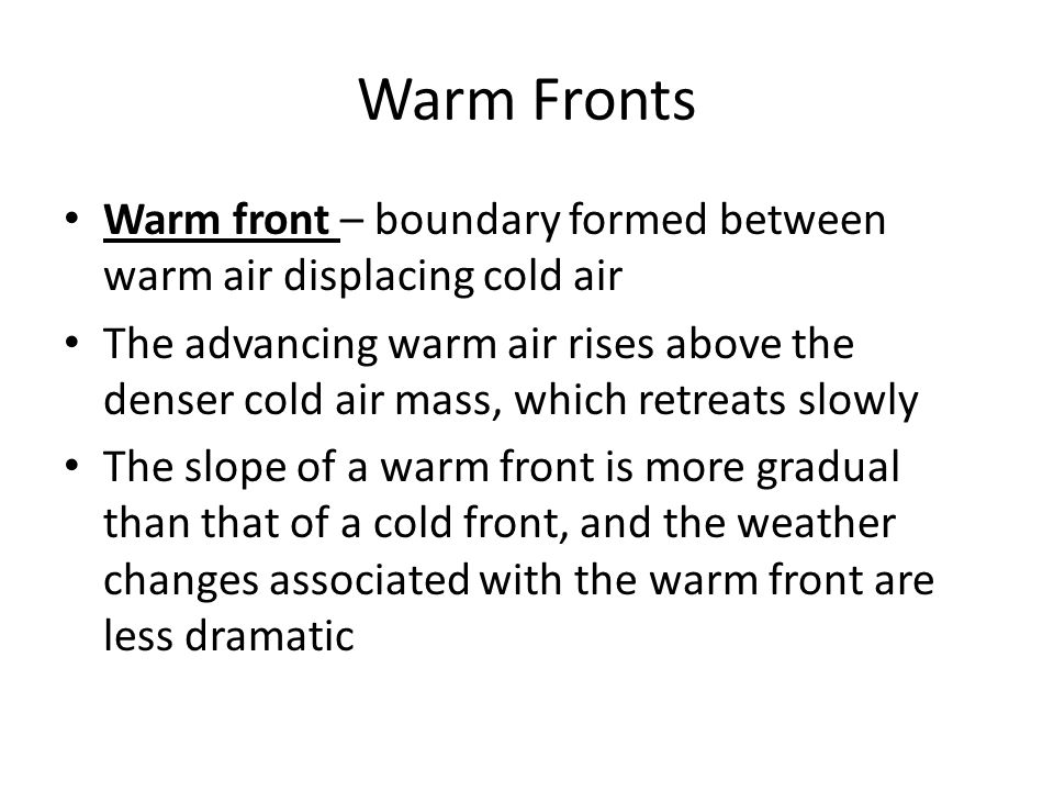Warm Fronts Warm front – boundary formed between warm air displacing cold air.