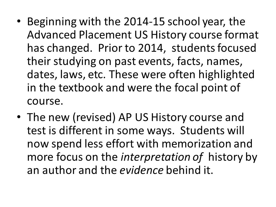Beginning with the 2014-15 school year, the Advanced Placement US History course format has changed. Prior to 2014, students focused their studying on past events, facts, names, dates, laws, etc. These were often highlighted in the textbook and were the focal point of course.