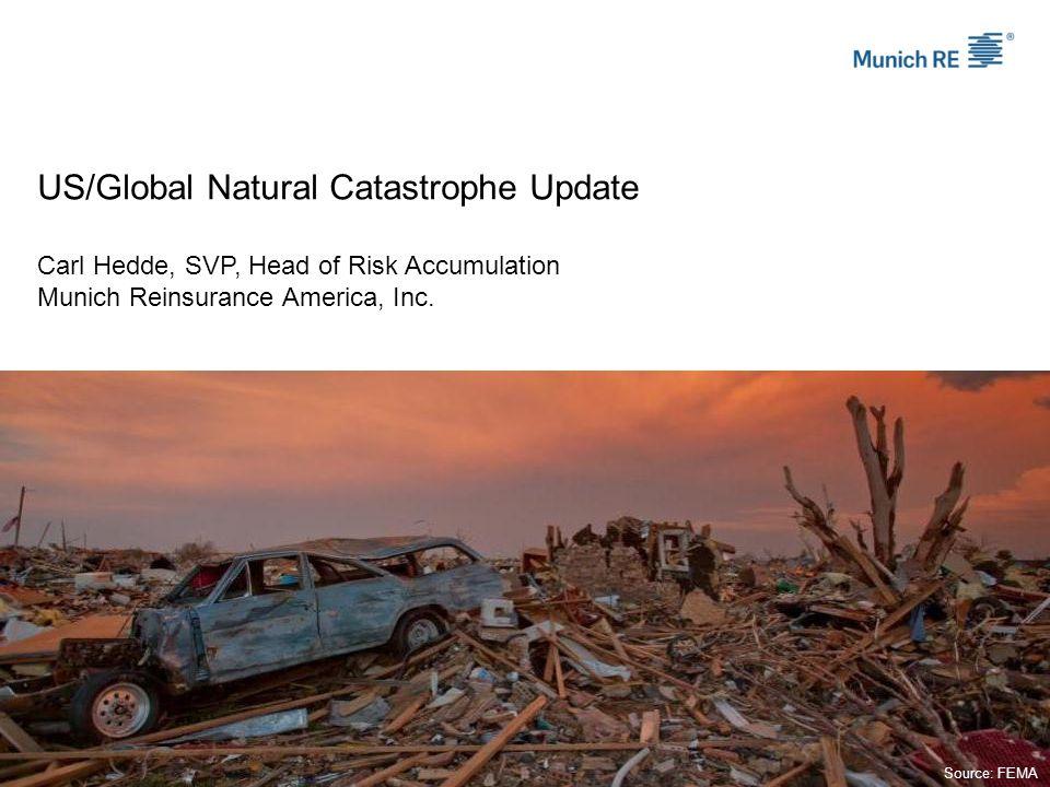 US/Global Natural Catastrophe Update Carl Hedde, SVP, Head of Risk Accumulation Munich Reinsurance America, Inc.