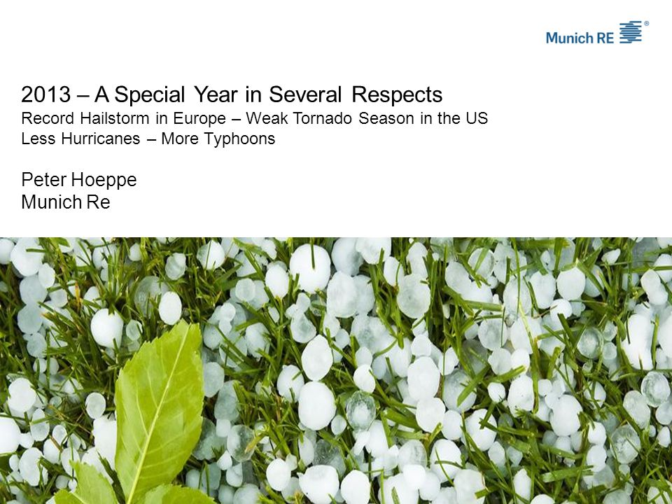 2013 – A Special Year in Several Respects Record Hailstorm in Europe – Weak Tornado Season in the US Less Hurricanes – More Typhoons Peter Hoeppe Munich Re