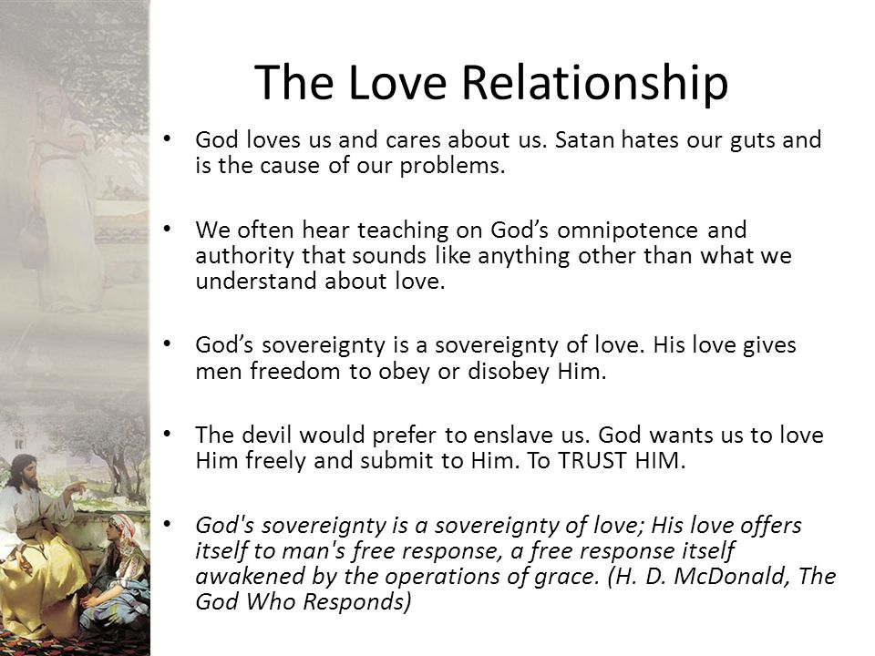 The Love Relationship God loves us and cares about us. Satan hates our guts and is the cause of our problems.