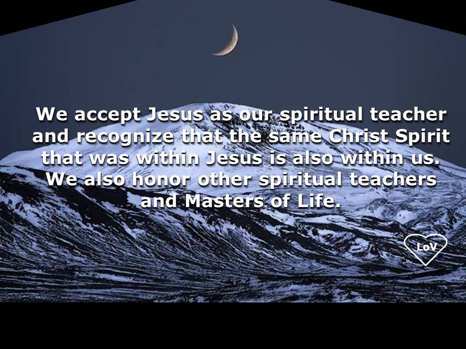 We accept Jesus as our spiritual teacher and recognize that the same Christ Spirit that was within Jesus is also within us. We also honor other spiritual teachers and Masters of Life.