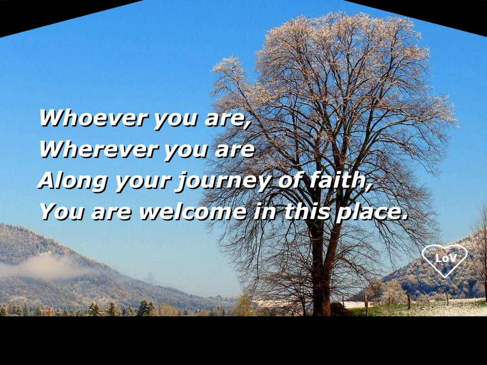 Whoever you are, Wherever you are Along your journey of faith, You are welcome in this place.
