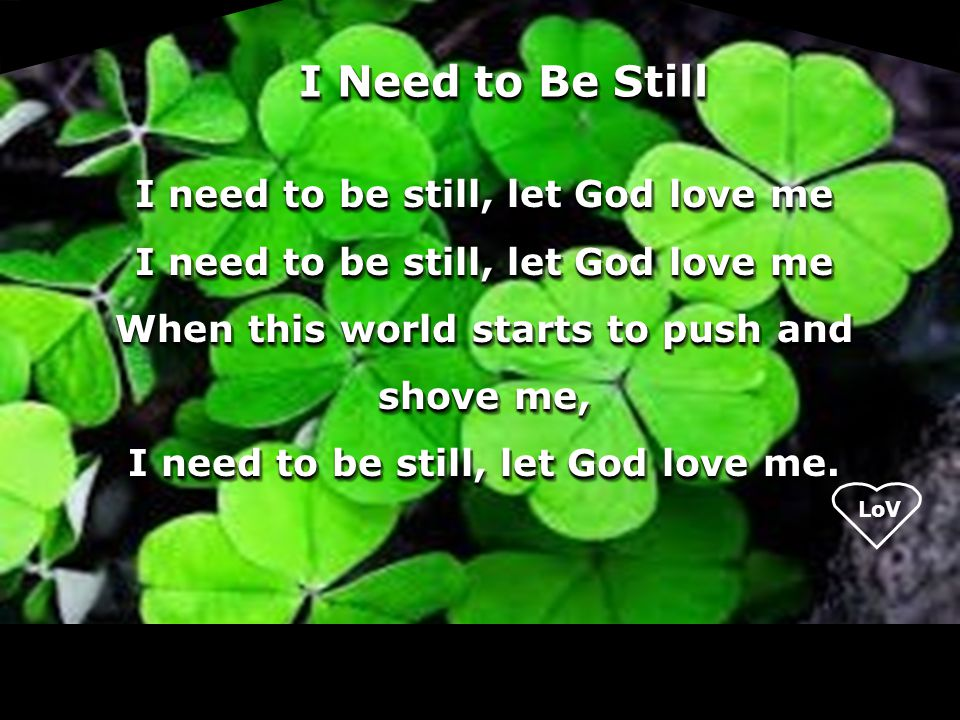 I Need to Be Still I need to be still, let God love me