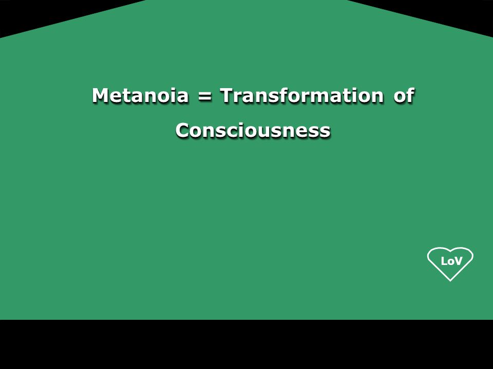 Metanoia = Transformation of Consciousness