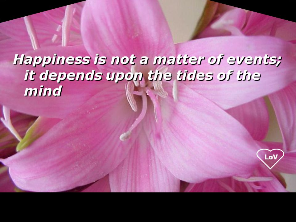 Happiness is not a matter of events; it depends upon the tides of the mind