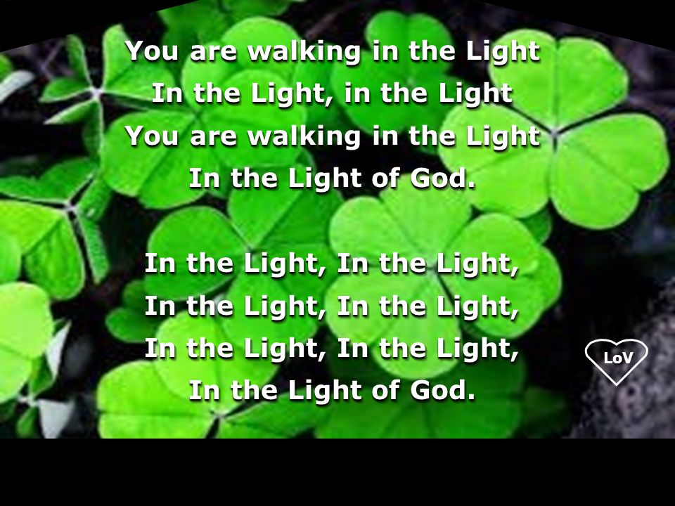 You are walking in the Light In the Light, in the Light In the Light of God.