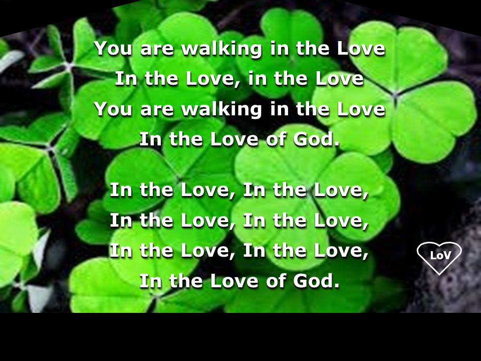 You are walking in the Love In the Love, in the Love In the Love of God. In the Love, In the Love,